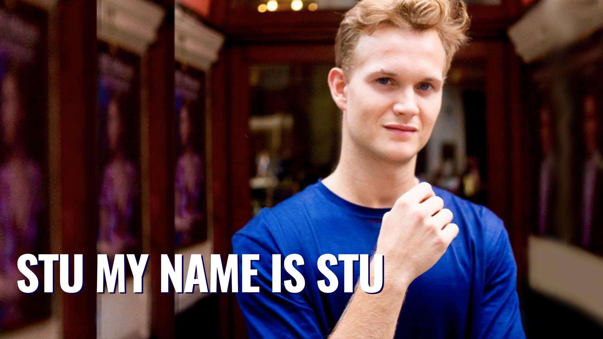 STU, MY NAME IS STU